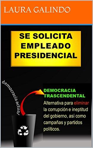 SE SOLICITA EMPLEADO PRESIDENCIAL: DEMOCRACIA TRASCENDENTAL por LAURA GALINDO