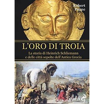 L'oro Di Troia. La Storia Di Henrich Schliemann E Delle Città Sepolte Dell'antica Grecia