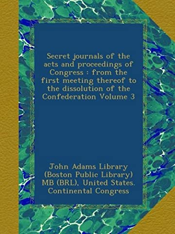 Secret journals of the acts and proceedings of Congress : from the first meeting thereof to the dissolution of the Confederation Volume 3