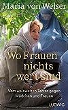 Wo Frauen nichts wert sind: Vom weltweiten Terror gegen Mädchen und Frauen von Maria von Welser