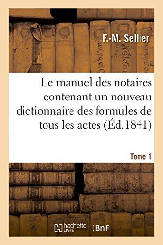 Le manuel des notaires contenant un nouveau dictionnaire des formules de tous les actes. Tome 1: au moyen de chiffres correspondant à ceux du dictionnaire, on fait application à chaque acte par F Sellier