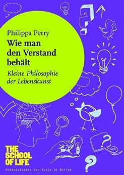 Wie man den Verstand behält: Kleine Philosophie der Lebenskunst von [Perry, Philippa]