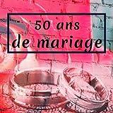50 Ans De Mariage: Livre D'Anniversaire - Livre D'Or Mariage - Souvenirs De Noces - Pour entrer et remplir - Or