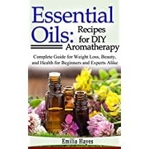 Essential Oils: Recipes for DIY Aromatherapy: Complete Guide for Weight Loss, Beauty, and Health for Beginners and Experts Alike (English Edition)