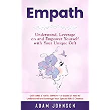 Empath: Understand, Leverage on and Empower Yourself with Your Unique Gift (Contains 2 Texts: Empath - A Guide on How to Understand and Leverage Your Special Gift & Chakras) (English Edition)