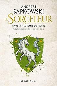 Le Sorceleur, tome 4 : Le Temps du Mépris (Réédition) par Andrzej Sapkowski