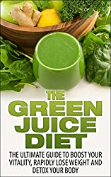 The Green Juice Diet: The Ultimate Guide To Boost Your Vitality, Rapidly Lose Weight And Detox Your Body (green juice diet, green juice, green juicing, ... your body, lose weight) (English Edition)
