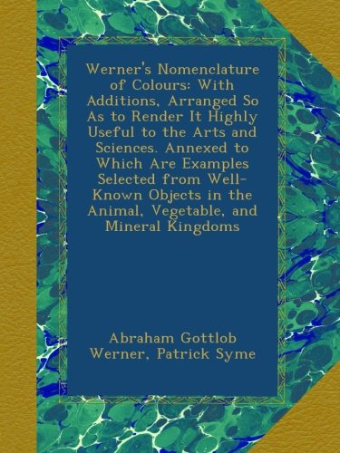 Werner's Nomenclature of Colours: With Additions, Arranged So As to Render It Highly Useful to the Arts and Sciences. Annexed to Which Are Examples ... the Animal, Vegetable, and Mineral Kingdoms