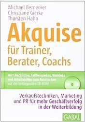 Akquise für Trainer, Berater, Coachs: Verkaufstechniken, Marketing und PR für mehr Geschäftserfolg in der Weiterbildung