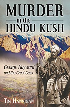 Murder in the Hindu Kush: George Hayward and the Great Game by [Hannigan, Tim]