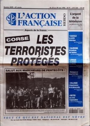 ACTION FRANCAISE (L') [No 2429] du 23/05/1996 - CORSE LES TERRORISTES PROTEGES - SALUT AUX MARCHEURS DE PENTECOTE PAR MICHEL FROMENTOUX - L'ARGENT DE LA TELEVISION PAR GUILLAUME CHATIZEL - CAGOULE - LA VERITE HISTORIQUE PAR PIERRE PUJO - CALEDONIE - UN JUSTICIER AUX ASSISES PAR BERNARD MOLINIER - AFRIQUE - LE DRAME DU LIBERIA PAR GEORGES CERBELAUD-SALAGNAC - MADAGASCAR MEURT DE FAIM PAR FRANCOIS ET ODILE TOULET - COLLOQUE - L'IMPUISSANCE DE LA DEMOCRATIE PAR PIERRE PUJO - SECTES - LES VRAIS RES