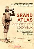 Grand atlas des empires coloniaux : Premières colonisations, empires coloniaux, décolonisations (XVe-XXIe siècles)