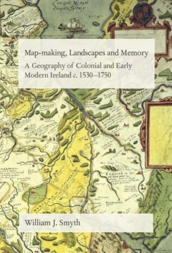 Map-Making, Landscapes and Memory: A Geography of Colonial and Early Modern Ireland, C.1530-1750 by William Smyth (2006-07-25)