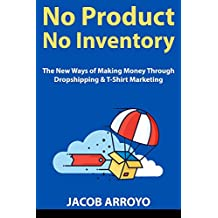 No Product, No Inventory: The New Ways of Making Money Through Dropshipping & T-Shirt Marketing (English Edition)