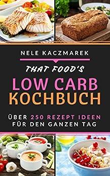 Low Carb: Das Low Carb Kochbuch - 255 Low Carb Rezepte für den ganzen Tag - Mit maximaler Fettverbrennung gesund und schnell Abnehmen ( Low Carb, Abnehmen, Low Carb Rezepte, Low Carb Kochbuch, Diät) von [Kaczmarek, Nele]