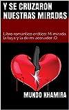 Y se cruzaron nuestras miradas: Libro romántico erótico: Mi mirada, la tuya y la de mi acosador (Mundo Khamira nº 3)