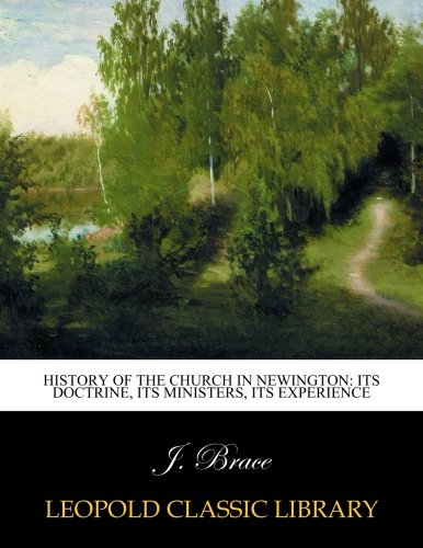 History of the Church in Newington: Its Doctrine, Its Ministers, Its Experience por J. Brace