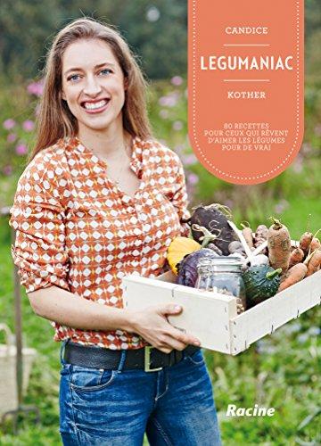 LEGUMANIAC Pour ceux qui rêvent d'aimer les légumes pour de vrai! par Candice Kother