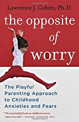 The Opposite of Worry: The Playful Parenting Approach to Childhood Anxieties and Fears by Lawrence J. Cohen (2013-09-10)