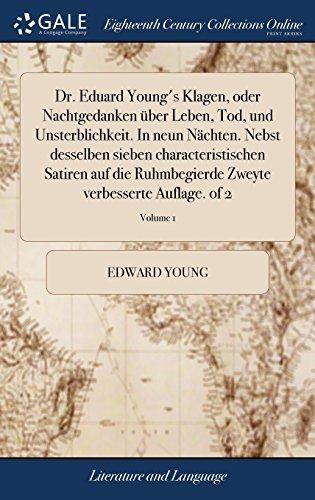 Dr. Eduard Young's Klagen, Oder Nachtgedanken Über Leben, Tod, Und Unsterblichkeit. in Neun Nächten. Nebst Desselben Sieben Characteristischen Satiren ... Zweyte Verbesserte Auflage. of 2; Volume 1