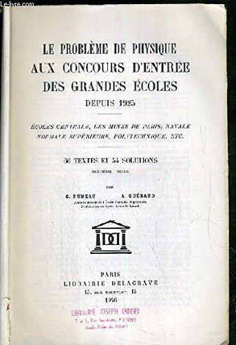 LE PROBLEME DE PHYSIQUE AUX CONCOURS D'ENTREE DES GRANDES ECOLES DEPUIS 1925 - ECOLE CENTRALE, MINES DE PARIS, NAVALE, NORMALES SUP... 65 TEXTES - 54 SOLUTIONS