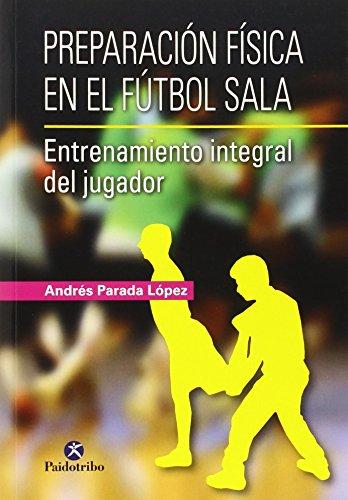 Preparación Física En El Fútbol Sala. Entrenamiento Integral Del Jugador (Deportes) por Andrés Parada López