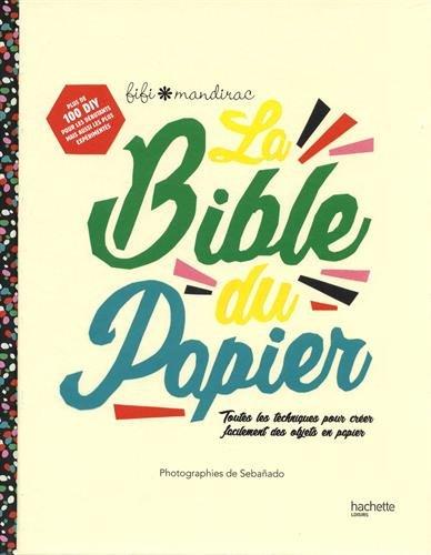 La Bible du papier: Toutes les techniques pour créer facilement des objets en papier