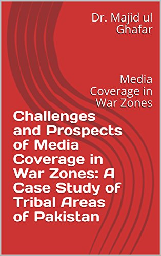 Challenges and Prospects of Media Coverage in War Zones: A Case Study of Tribal Areas of Pakistan: Media Coverage in War Zones (English Edition) -