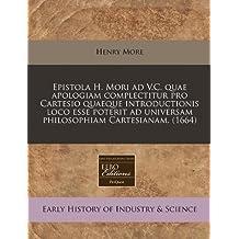 Epistola H. Mori Ad V.C. Quae Apologiam Complectitur Pro Cartesio Quaeque Introductionis Loco Esse Poterit Ad Universam Philosophiam Cartesianam. (1664)