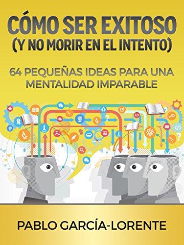 Cómo Ser Exitoso (y No Morir En El Intento): 64 Pequeñas Ideas Para Una Mentalidad Imparable