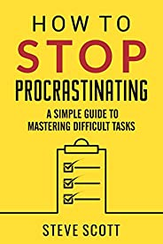 How to Stop Procrastinating: A Simple Guide to Mastering Difficult Tasks and Breaking the Procrastination Habi