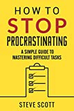 How to Stop Procrastinating: A Simple Guide to Mastering Difficult Tasks and Breaking the Procrastination Habit