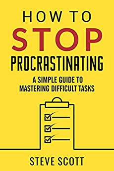 How to Stop Procrastinating: A Simple Guide to Mastering Difficult Tasks and Breaking the Procrastination Habit by [Scott, S.J.]