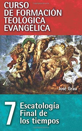 Escatologia Final de los Tiempos: Volume 7 (Curso de formación teológica evangélica) por Jose Grau