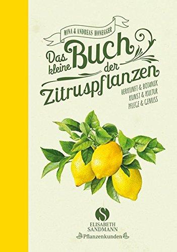 Das kleine Buch der Zitruspflanzen: Herkunft & Botanik, Kunst & Kultur, Pflege & Genuss - Zitrusfrüchte Bäume