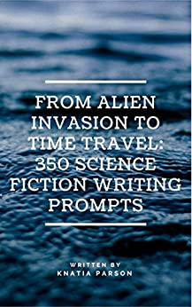 From Alien Invasion to Time Travel: 350 Science Fiction Writing Prompts by [Parson, Knatia]