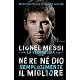 Né re né Dio, semplicemente il migliore: Lionel Messi: la vera storia (Italian Edition)