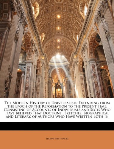 The Modern History of Universalism: Extending from the Epoch of the Reformation to the Present Time. Consisting of Accounts of Individuals and Sects ... Literary, of Authors Who Have Written Both in