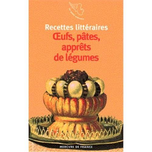 Recettes littéraires. Oeufs, pâtes, apprêts de légumes