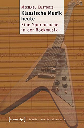 Klassische Musik heute: Eine Spurensuche in der Rockmusik (Studien zur Popularmusik)