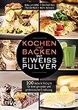 Kochen und Backen mit Eiweißpulver: 100 leckere Rezepte für eine gesunde und proteinreiche...