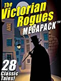 The Victorian Rogues MEGAPACK ™: 28 Classic Tales