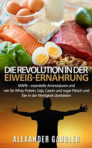 Die Revolution in der Eiweiß-Ernährung: MAP8 – essentielle Aminosäuren und wie Sie Whey Protein, Soja, Casein und sogar Fleisch und Eier in der Wertigkeit überbieten