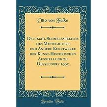 Deutsche Schmelzarbeiten des Mittelalters und Andere Kunstwerke der Kunst-Historischen Ausstellung zu Düsseldorf 1902 (Classic Reprint)