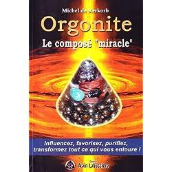 Orgonite le composé miracle : influencez, favorisez, purifiez, transformez tout ce qui vous entoure !