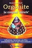 Orgonite le composé miracle - Influencez, favorisez, purifiez, transformez tout ce qui vous entoure !