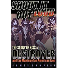 Shout it Out Loud: The Story of Kiss's Destroyer and the Making of an American Icon