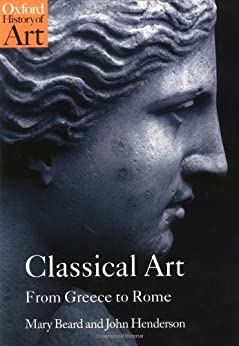 Classical Art: From Greece to Rome (Oxford History of Art) by [Beard, Mary, Henderson, John]