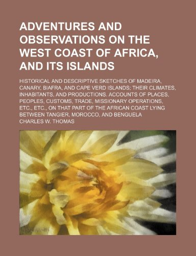 Adventures and observations on the west coast of Africa, and its islands; Historical and descriptive sketches of Madeira, Canary, Biafra, and Cape ... of places, peoples, customs, trade, miss