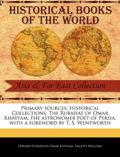 Primary Sources, Historical Collections: The Rubaiyat of Omar Khayyam, the astronomer poet of Persia, with a foreword by T. S. Wentworth by Edward Fitzgerald (2011-02-16)